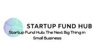 Startup Fund Hub: The Next Big Thing in Small Business
